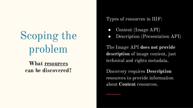 Scoping the problem What resources can be discovered? Types of resources in IIIF: ● Content (Image API) ● Description (Pre...