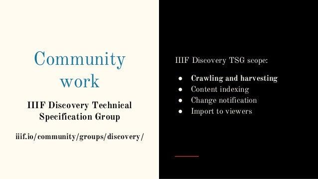 Community work IIIF Discovery Technical Specification Group iiif.io/community/groups/discovery/ IIIF Discovery TSG scope: ...