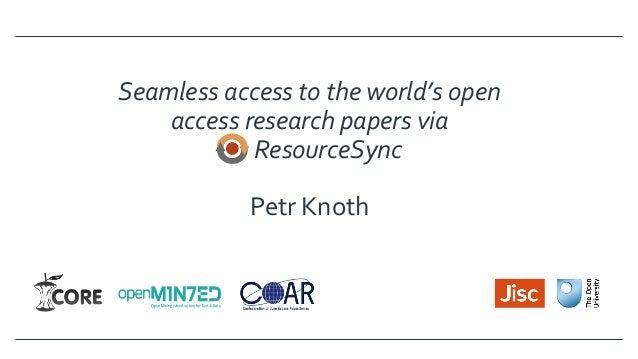 Seamlessaccesstotheworld'sopen accessresearchpapersvia ResourceSync  PetrKnoth