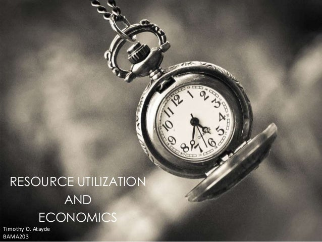 RESOURCE UTILIZATION  AND  ECONOMICS  Timothy O. Atayde  BAMA203