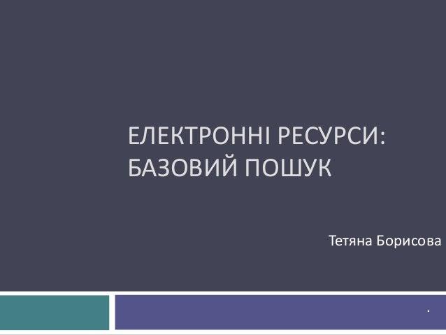 ЕЛЕКТРОННІ РЕСУРСИ: БАЗОВИЙ ПОШУК Тетяна Борисова .