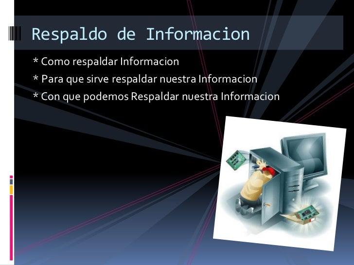 * Como respaldar Informacion<br />* Para que sirve respaldar nuestra Informacion<br />* Con que podemos Respaldar nuestra ...