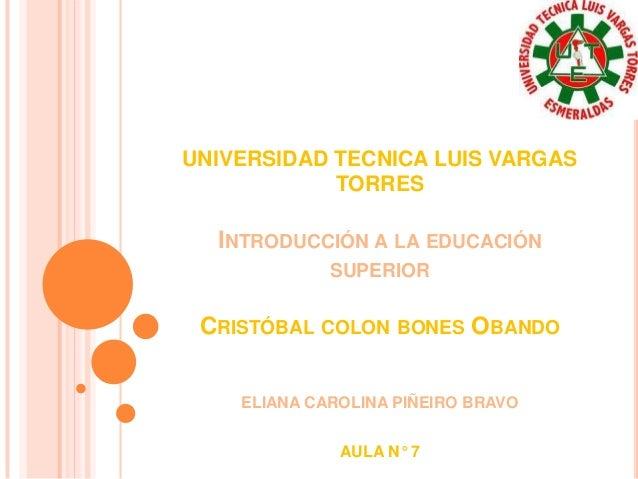 UNIVERSIDAD TECNICA LUIS VARGAS TORRES  INTRODUCCIÓN A LA EDUCACIÓN SUPERIOR  CRISTÓBAL COLON BONES OBANDO ELIANA CAROLINA...