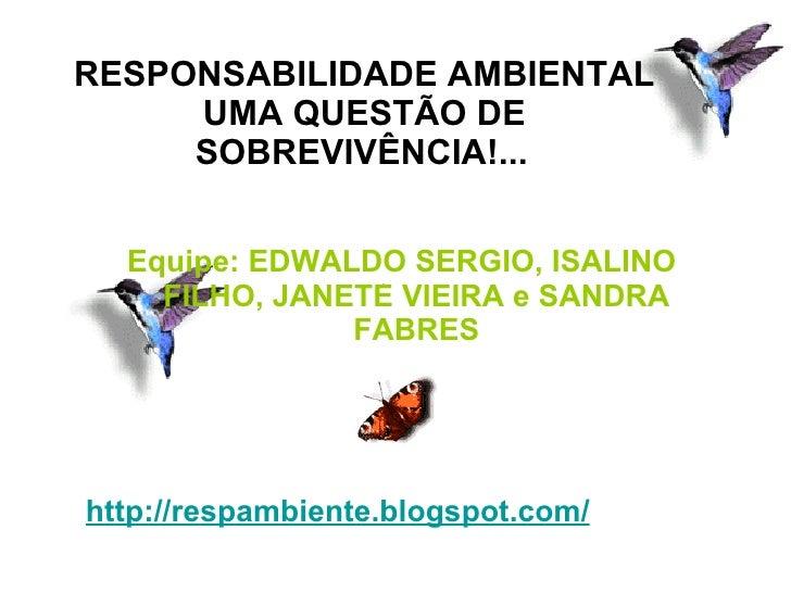 <ul><li>http://respambiente.blogspot.com/   </li></ul>Equipe: EDWALDO SERGIO, ISALINO FILHO, JANETE VIEIRA e SANDRA FABRES...