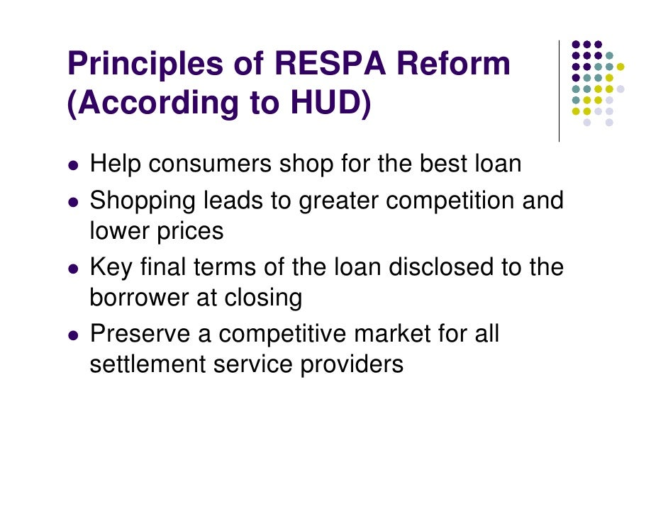 Principles of RESPA Reform (According to HUD)  Help consumers shop for the best loan  Shopping leads to greater competitio...