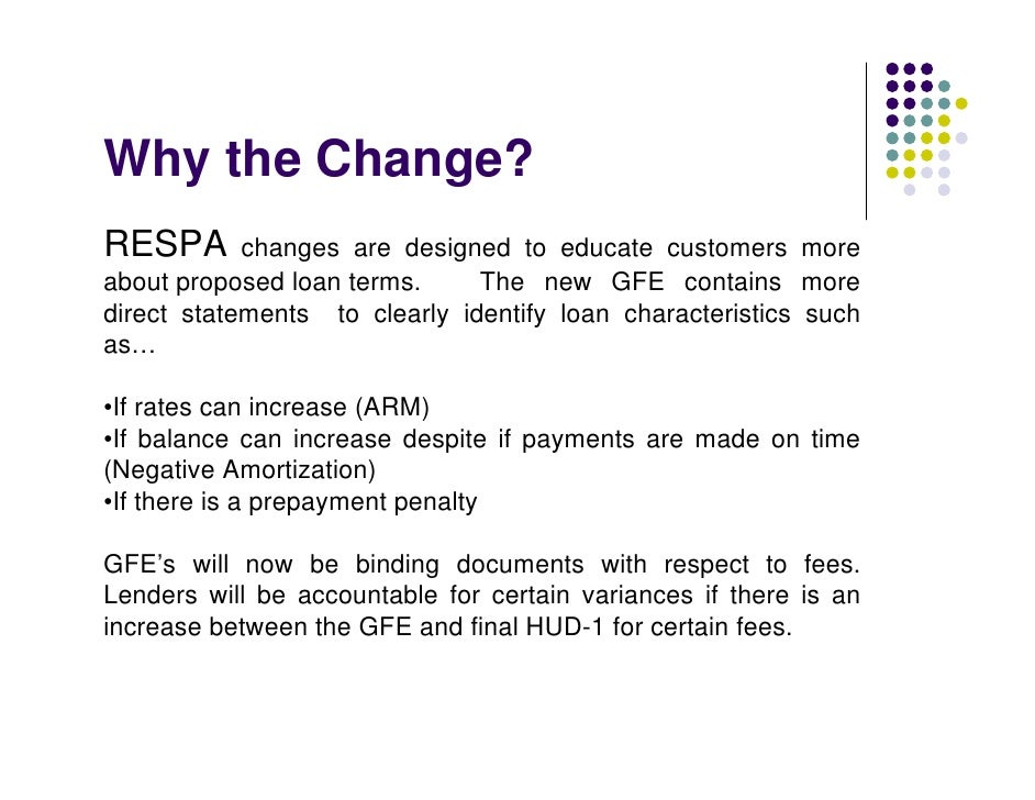 Why the Change? RESPA       changes are designed to educate customers more about proposed loan terms.     The new GFE cont...