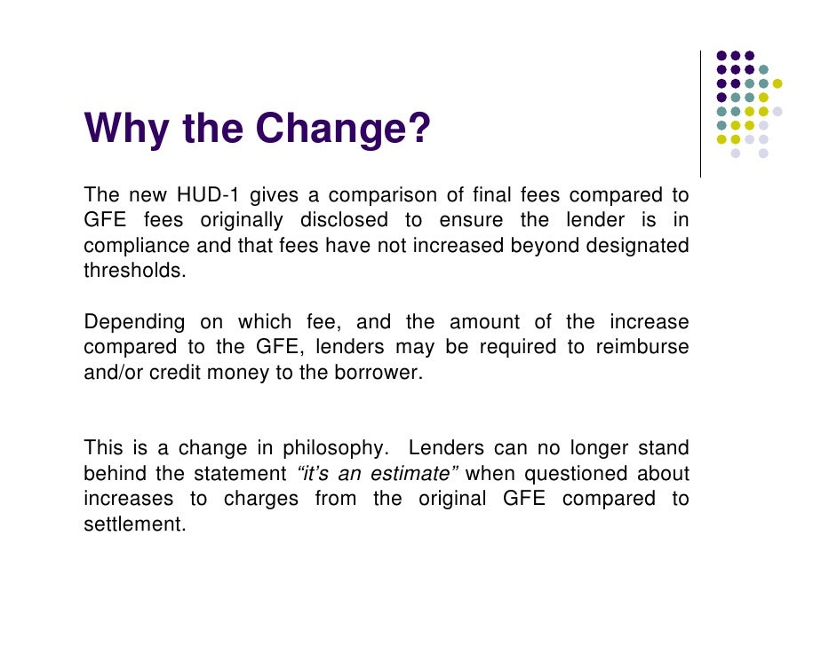 Why the Change? The new HUD-1 gives a comparison of final fees compared to GFE fees originally disclosed to ensure the len...