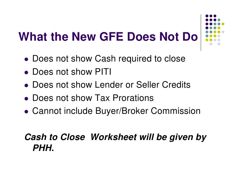 What the New GFE Does Not Do   Does not show Cash required to close   Does not show PITI   Does not show Lender or Seller ...