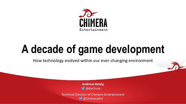 A decade of game development How technology evolved within our ever-changing environment Andreas Katzig @derFunk Technical...