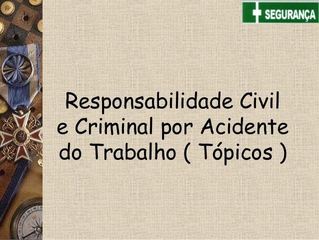 Responsabilidade Civile Criminal por Acidentedo Trabalho ( Tópicos )