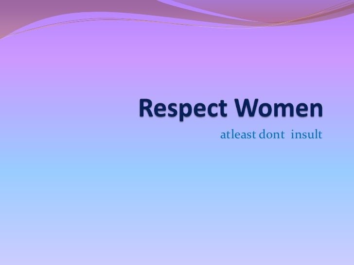 Respect Women <br />atleastdont  insult <br />