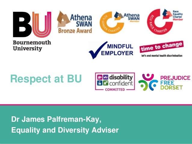 Respect at BU Dr James Palfreman-Kay, Equality and Diversity Adviser