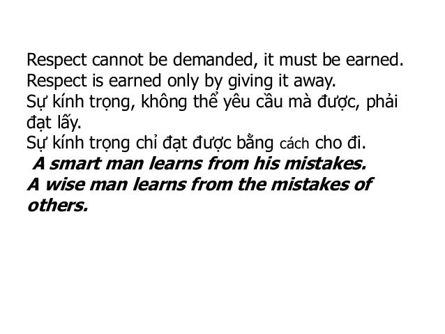 Respect cannot be demanded, it must be earned. Respect is earned only by giving it away. Sự kính trọng, không thể yêu cầu ...