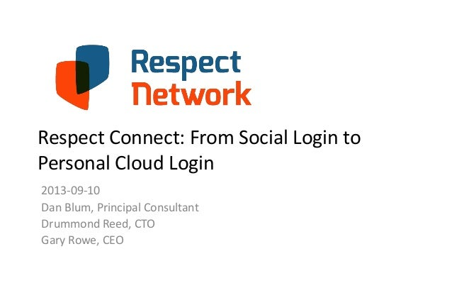 Respect Connect: From Social Login to Personal Cloud Login 2013-09-10 Dan Blum, Principal Consultant Drummond Reed, CTO Ga...