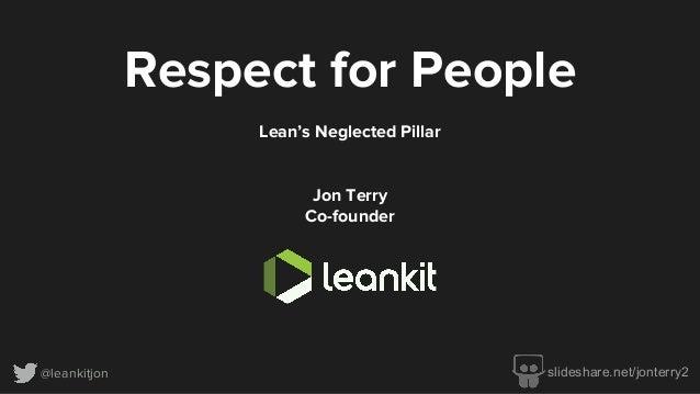 @leankitjon Respect for People Lean's Neglected Pillar Jon Terry Co-founder slideshare.net/jonterry2