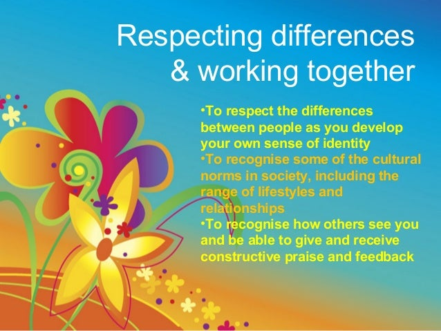 Respecting differences   & working together      •To respect the differences      between people as you develop      your ...