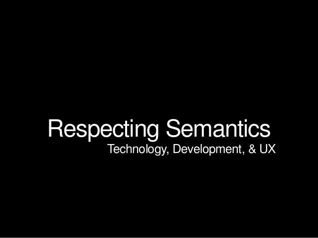 Respecting Semantics Technology, Development, & UX