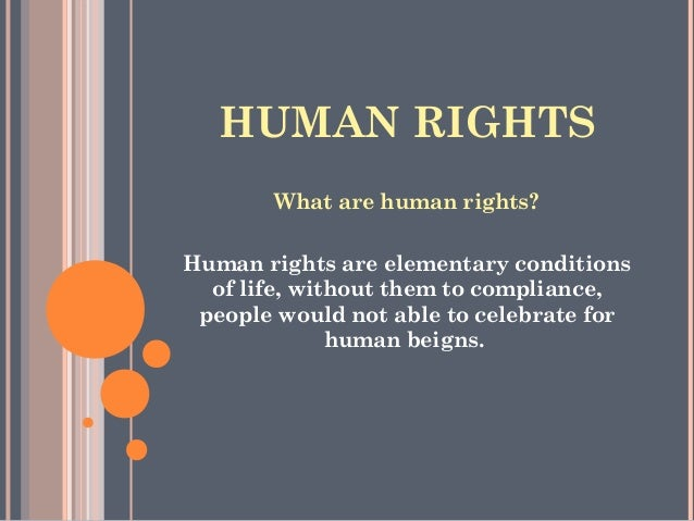 HUMAN RIGHTS What are human rights? Human rights are elementary conditions of life, without them to compliance, people wou...