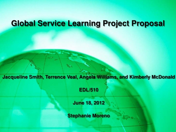 Global Service Learning Project ProposalJacqueline Smith, Terrence Veal, Angela Williams, and Kimberly McDonald           ...