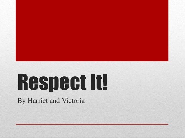 Respect It! By Harriet and Victoria