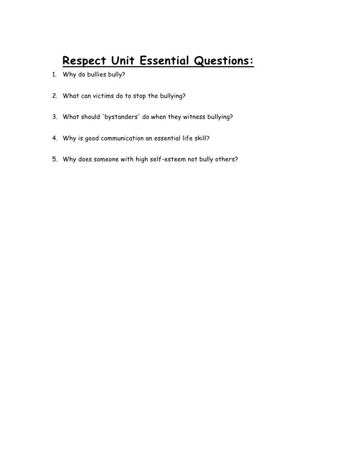 Respect Unit Essential Questions:1. Why do bullies bully?2. What can victims do to stop the bullying?3. What should bystan...