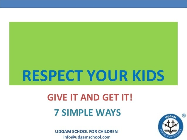 RESPECT YOUR KIDS  GIVE IT AND GET IT!   7 SIMPLE WAYS   UDGAM SCHOOL FOR CHILDREN      info@udgamschool.com