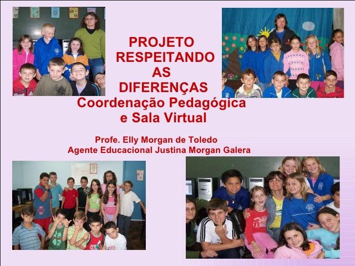 PROJETO    RESPEITANDO  AS  DIFERENÇAS Coordenação Pedagógica  e Sala Virtual Profe. Elly Morgan de Toledo Agente Educacio...