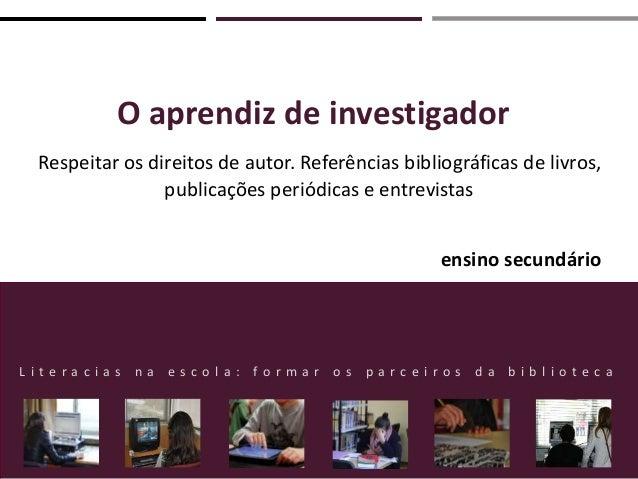O aprendiz de investigador Respeitar os direitos de autor. Referências bibliográficas de livros, publicações periódicas e ...