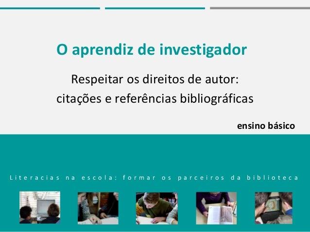 O aprendiz de investigador Respeitar os direitos de autor: citações e referências bibliográficas L i t e r a c i a s n a e...