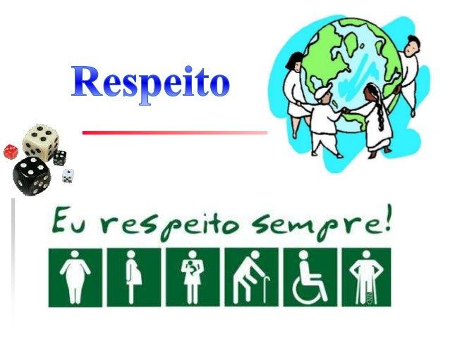 Respeito O respeito demonstra um sentimento positivo de estima por uma pessoa ou para uma entidade (como uma nação, uma re...