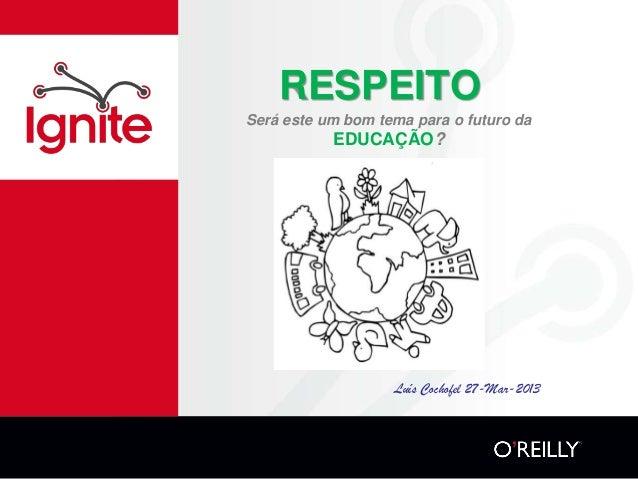 RESPEITOSerá este um bom tema para o futuro da           EDUCAÇÃO?                   Luís Cochofel 27-Mar-2013