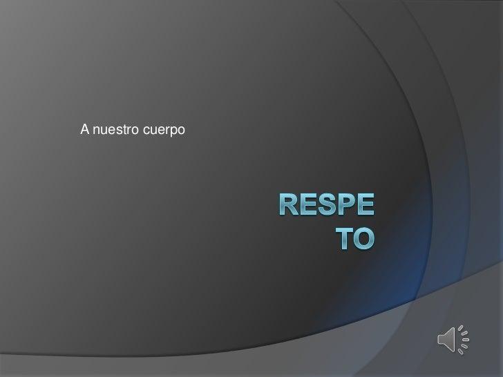 A nuestro cuerpo<br />Respeto<br />