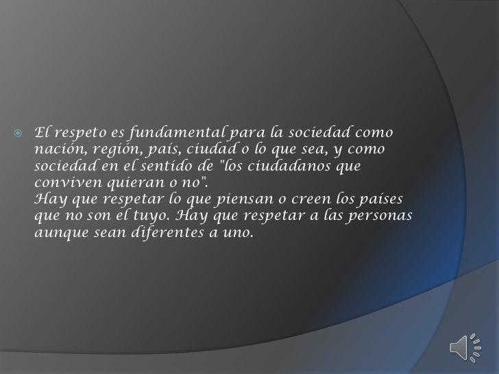 El respeto es fundamental para la sociedad como nación, región, país, ciudad o lo que sea, y como sociedad en el sentido d...