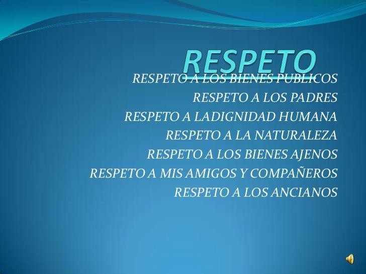 RESPETO<br />RESPETO A LOS BIENES PUBLICOS<br />RESPETO A LOS PADRES<br />RESPETO A LADIGNIDAD HUMANA<br />RESPETO A LA NA...