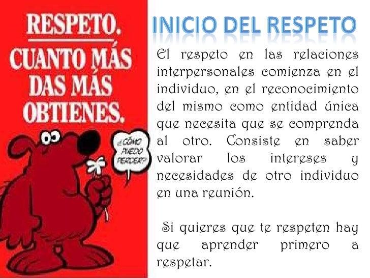 El respeto en las relaciones interpersonales comienza en el individuo, en el reconocimiento del mismo como entidad única  ...