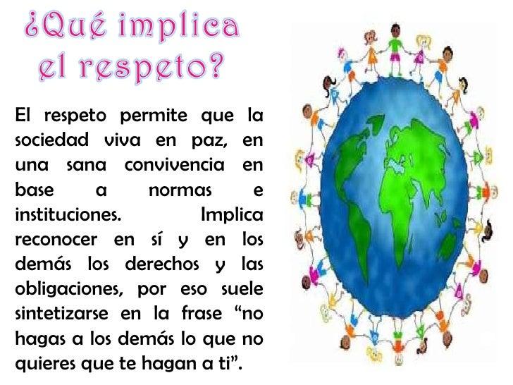 El respeto permite que la sociedad viva en paz, en una sana convivencia en base a normas e instituciones. Implica reconoce...