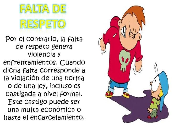 Por el contrario, la falta de respeto genera violencia y enfrentamientos. Cuando dicha falta corresponde a la violación de...