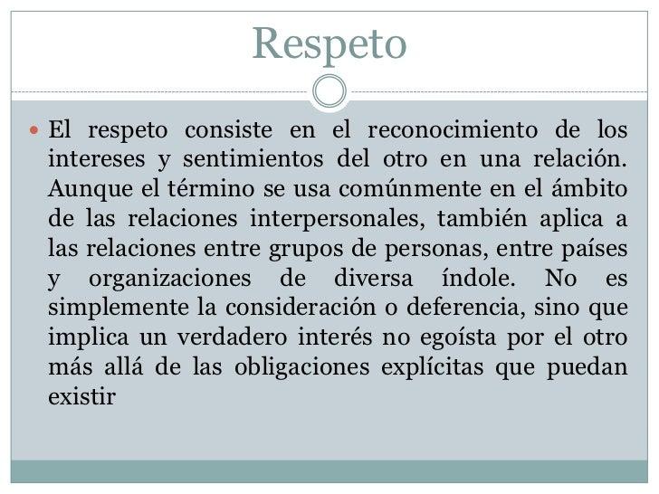 Respeto El respeto consiste en el reconocimiento de los intereses y sentimientos del otro en una relación. Aunque el térm...
