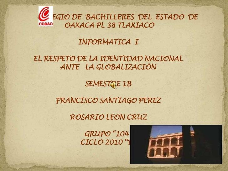 COLEGIO DE  BACHILLERES  DEL  ESTADO  DE OAXACA PL 38 TLAXIACOINFORMATICA  IEL RESPETO DE LA IDENTIDAD NACIONAL ANTE   L...