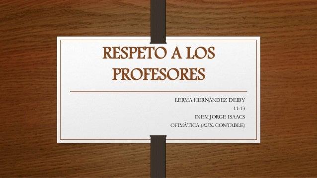 RESPETO A LOS PROFESORES LERMA HERNÁNDEZ DEIBY 11-13 INEM JORGE ISAACS OFIMÁTICA (AUX. CONTABLE)