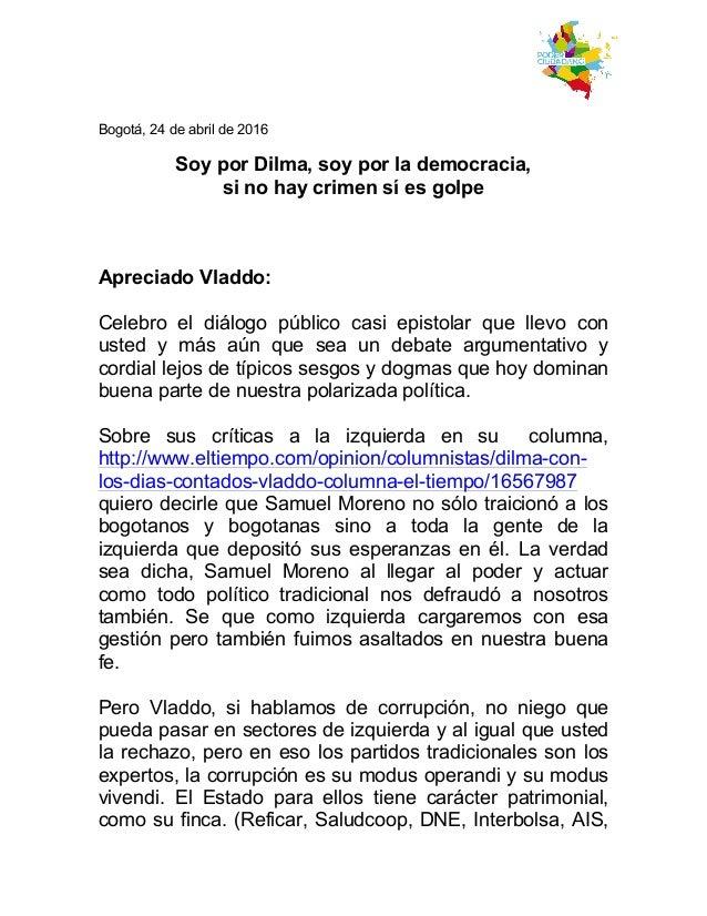 Bogotá, 24 de abril de 2016 Soy por Dilma, soy por la democracia, si no hay crimen sí es golpe Apreciado Vladdo: Celebro...