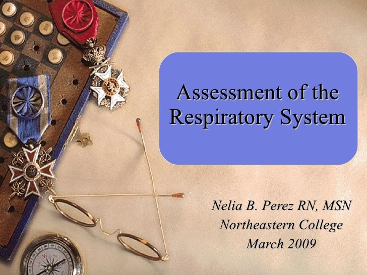 Assessment of the Respiratory System Nelia B. Perez RN, MSN Northeastern College March 2009