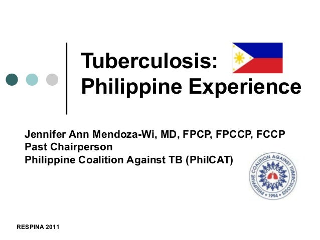 Tuberculosis:               Philippine Experience  Jennifer Ann Mendoza-Wi, MD, FPCP, FPCCP, FCCP  Past Chairperson  Phili...