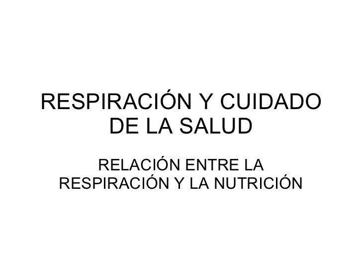 RESPIRACIÓN Y CUIDADO DE LA SALUD RELACIÓN ENTRE LA RESPIRACIÓN Y LA NUTRICIÓN