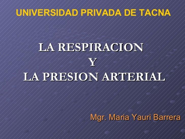LA RESPIRACION  Y  LA PRESION ARTERIAL Mgr. Maria Yauri Barrera UNIVERSIDAD PRIVADA DE TACNA