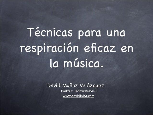 Técnicas para una respiración eficaz en la música. David Muñoz Velázquez. Twitter: @davidtuba10 www.davidtuba.com