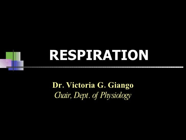 RESPIRATION Dr. Victoria G. Giango Chair, Dept. of Physiology