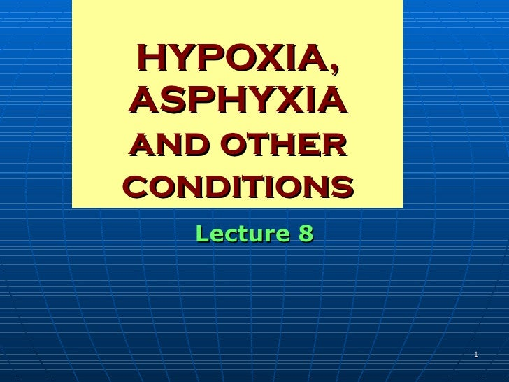 HYPOXIA,  ASPHYXIA and other conditions Lecture 8