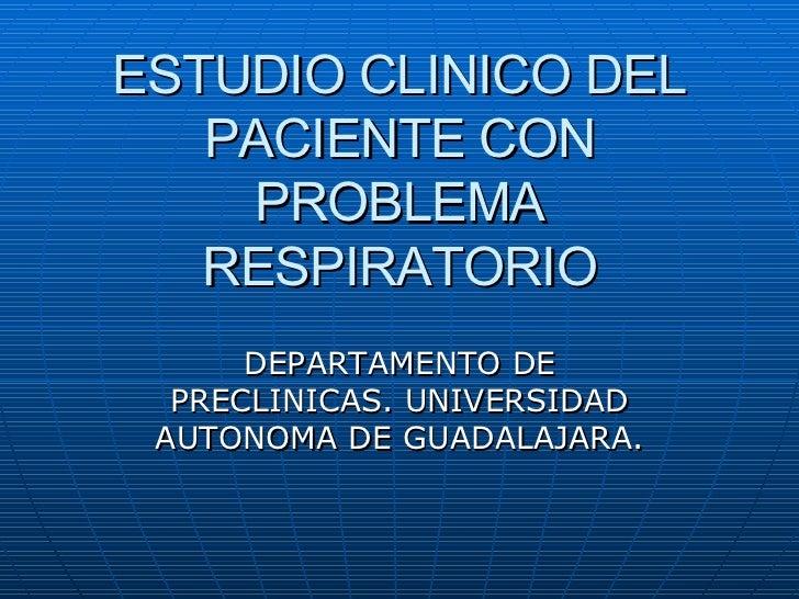 ESTUDIO CLINICO DEL PACIENTE CON PROBLEMA RESPIRATORIO DEPARTAMENTO DE PRECLINICAS. UNIVERSIDAD AUTONOMA DE GUADALAJARA.