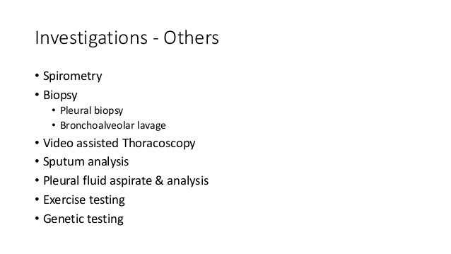 Investigations - Others • Spirometry • Biopsy • Pleural biopsy • Bronchoalveolar lavage • Video assisted Thoracoscopy • Sp...